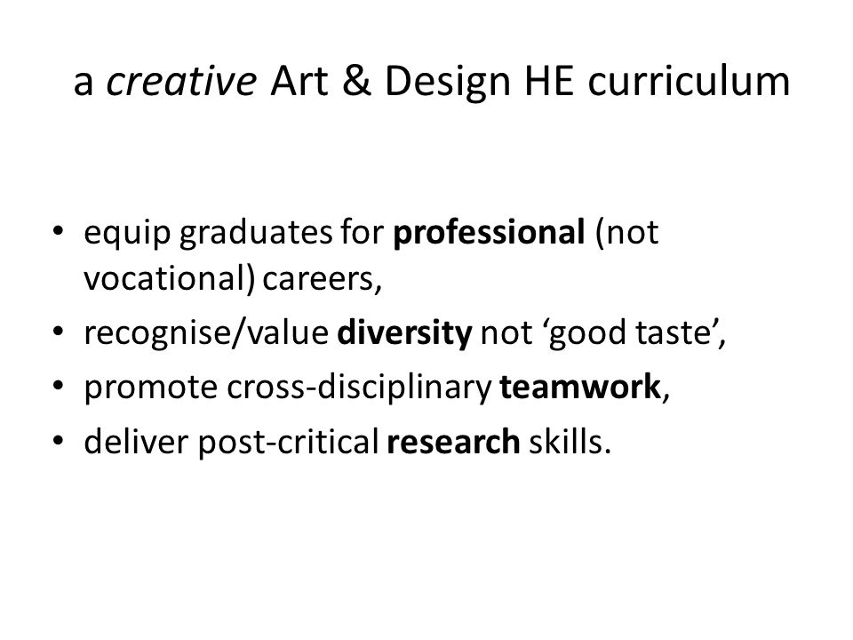 a creative Art & Design HE curriculum equip graduates for professional (not vocational) careers, recognise/value diversity not 'good taste', promote c