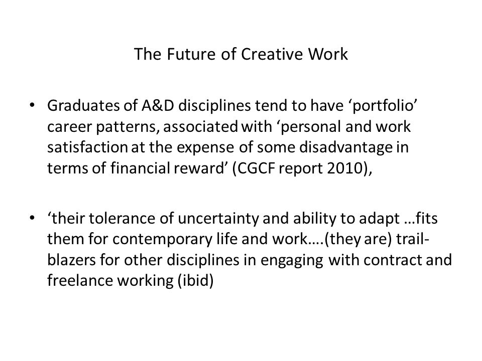 The Future of Creative Work BUT A&D graduates do not perform particularly well in finding employment either in the creative industries or as creative workers, in comparison with graduates of other disciplines Graduates from other disciplines earn more than they do even in creative jobs, (see Abreau et al 'Life is Short, Art is Long: from bohemian graduates to the creative class'), suggesting that the 'creative' competences they develop at university are not as highly-valued.