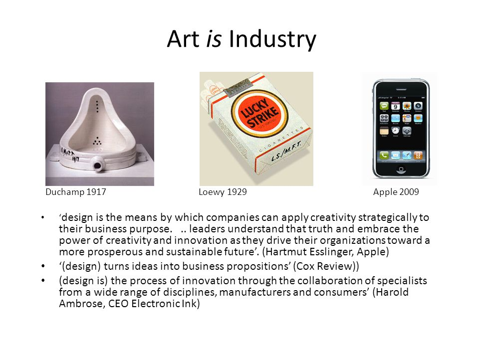 Art is Industry Duchamp 1917 Loewy 1929 Apple 2009 ' design is the means by which companies can apply creativity strategically to their business purpo
