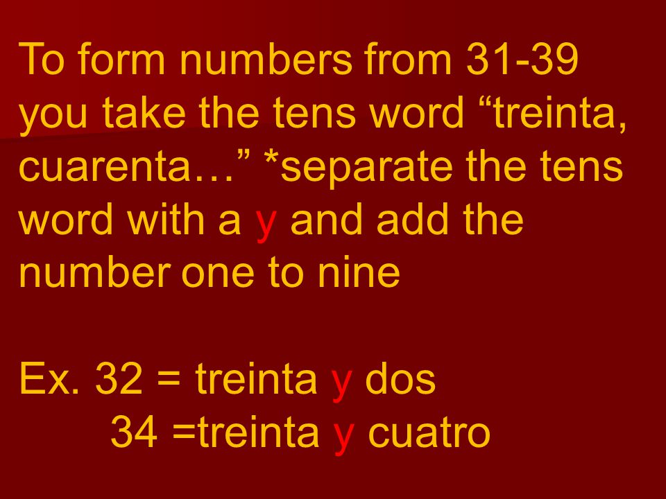 """To form numbers from 31-39 you take the tens word """"treinta, cuarenta…"""" *separate the tens word with a y and add the number one to nine Ex. 32 = treint"""