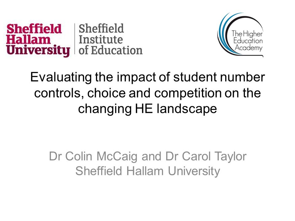 Evaluating the impact of student number controls, choice and competition on the changing HE landscape Dr Colin McCaig and Dr Carol Taylor Sheffield Hallam University