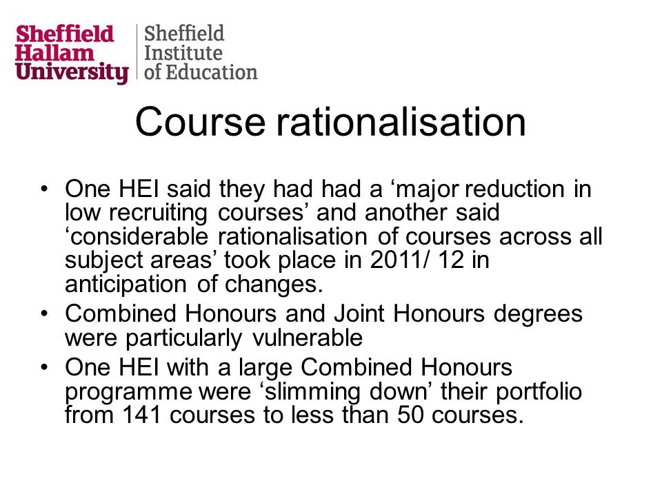 Course rationalisation One HEI said they had had a 'major reduction in low recruiting courses' and another said 'considerable rationalisation of courses across all subject areas' took place in 2011/ 12 in anticipation of changes.