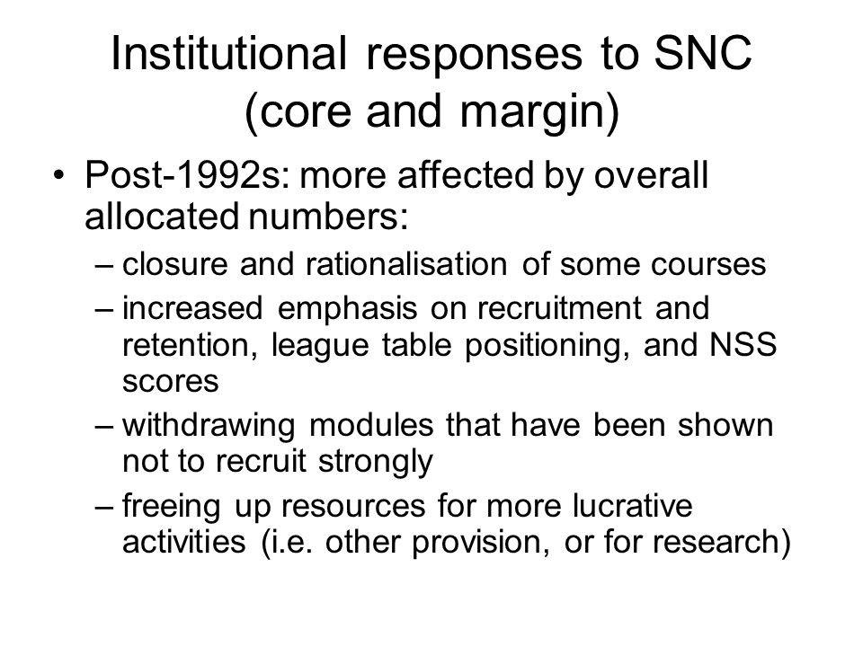 Institutional responses to SNC (core and margin) Post-1992s: more affected by overall allocated numbers: –closure and rationalisation of some courses –increased emphasis on recruitment and retention, league table positioning, and NSS scores –withdrawing modules that have been shown not to recruit strongly –freeing up resources for more lucrative activities (i.e.