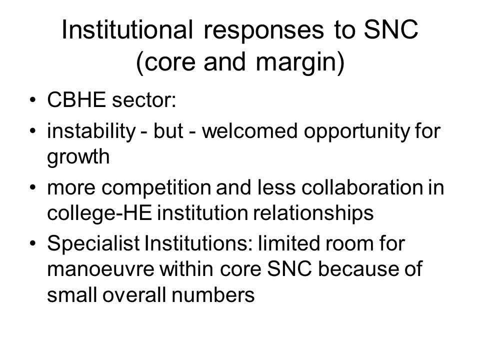 Institutional responses to SNC (core and margin) CBHE sector: instability - but - welcomed opportunity for growth more competition and less collaboration in college-HE institution relationships Specialist Institutions: limited room for manoeuvre within core SNC because of small overall numbers