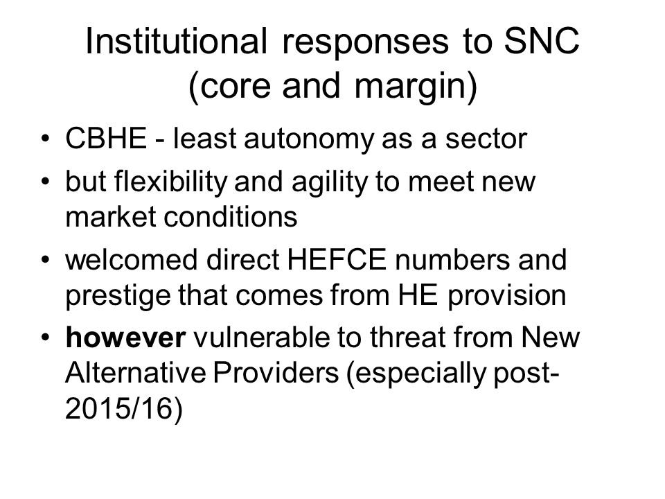 Institutional responses to SNC (core and margin) CBHE - least autonomy as a sector but flexibility and agility to meet new market conditions welcomed direct HEFCE numbers and prestige that comes from HE provision however vulnerable to threat from New Alternative Providers (especially post- 2015/16)