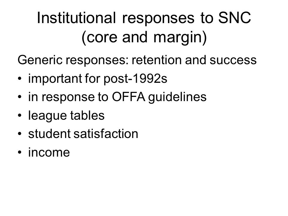 Institutional responses to SNC (core and margin) Generic responses: retention and success important for post-1992s in response to OFFA guidelines league tables student satisfaction income
