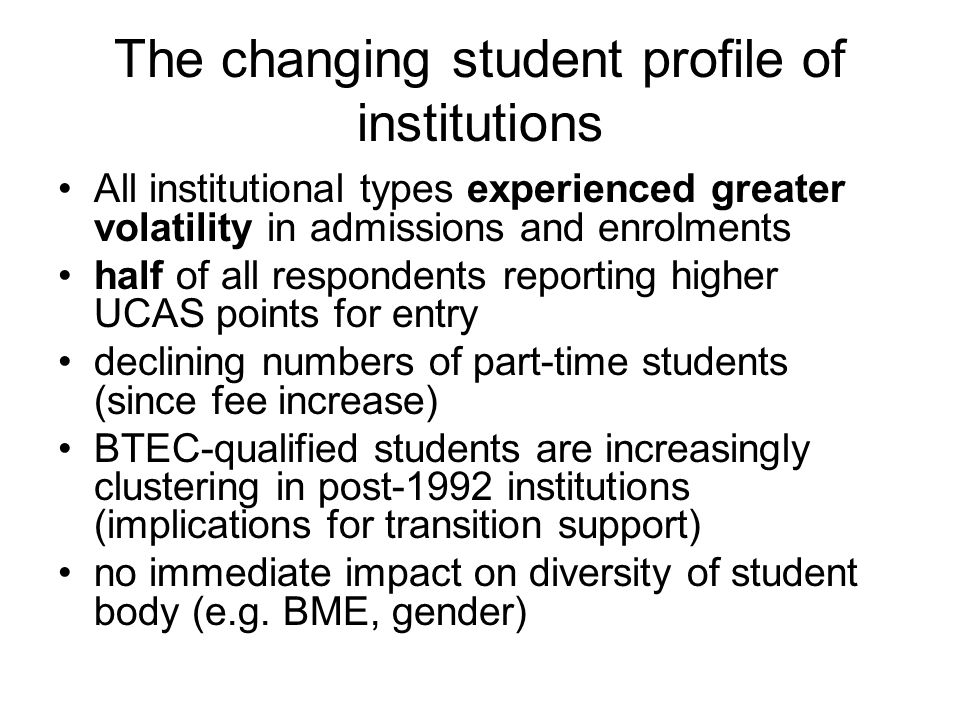 The changing student profile of institutions All institutional types experienced greater volatility in admissions and enrolments half of all respondents reporting higher UCAS points for entry declining numbers of part-time students (since fee increase) BTEC-qualified students are increasingly clustering in post-1992 institutions (implications for transition support) no immediate impact on diversity of student body (e.g.
