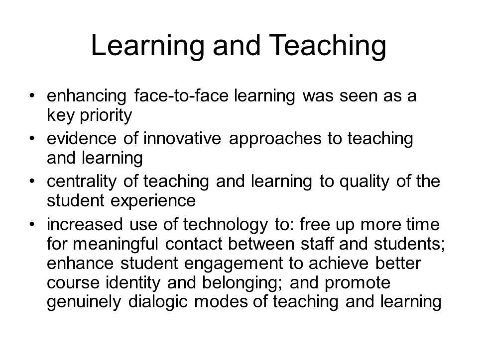 Learning and Teaching enhancing face-to-face learning was seen as a key priority evidence of innovative approaches to teaching and learning centrality of teaching and learning to quality of the student experience increased use of technology to: free up more time for meaningful contact between staff and students; enhance student engagement to achieve better course identity and belonging; and promote genuinely dialogic modes of teaching and learning