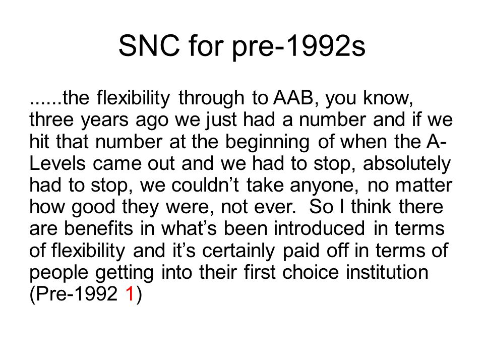 SNC for pre-1992s......the flexibility through to AAB, you know, three years ago we just had a number and if we hit that number at the beginning of when the A- Levels came out and we had to stop, absolutely had to stop, we couldn't take anyone, no matter how good they were, not ever.