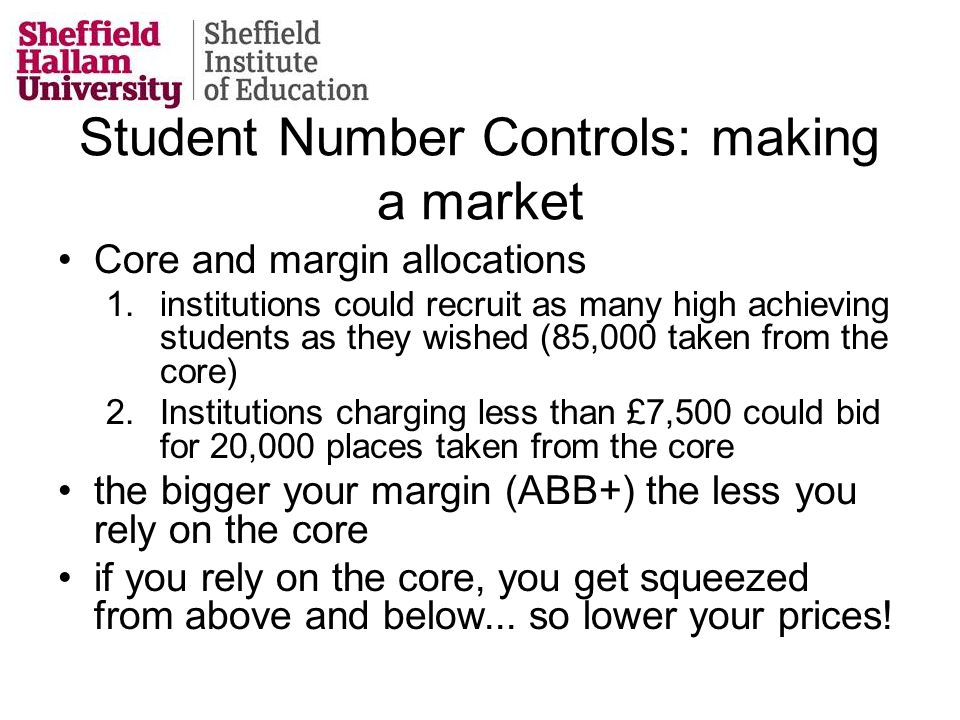 Student Number Controls: making a market Core and margin allocations 1.institutions could recruit as many high achieving students as they wished (85,000 taken from the core) 2.Institutions charging less than £7,500 could bid for 20,000 places taken from the core the bigger your margin (ABB+) the less you rely on the core if you rely on the core, you get squeezed from above and below...