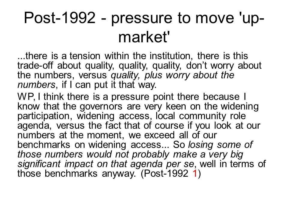 Post-1992 - pressure to move up- market ...there is a tension within the institution, there is this trade-off about quality, quality, quality, don't worry about the numbers, versus quality, plus worry about the numbers, if I can put it that way.