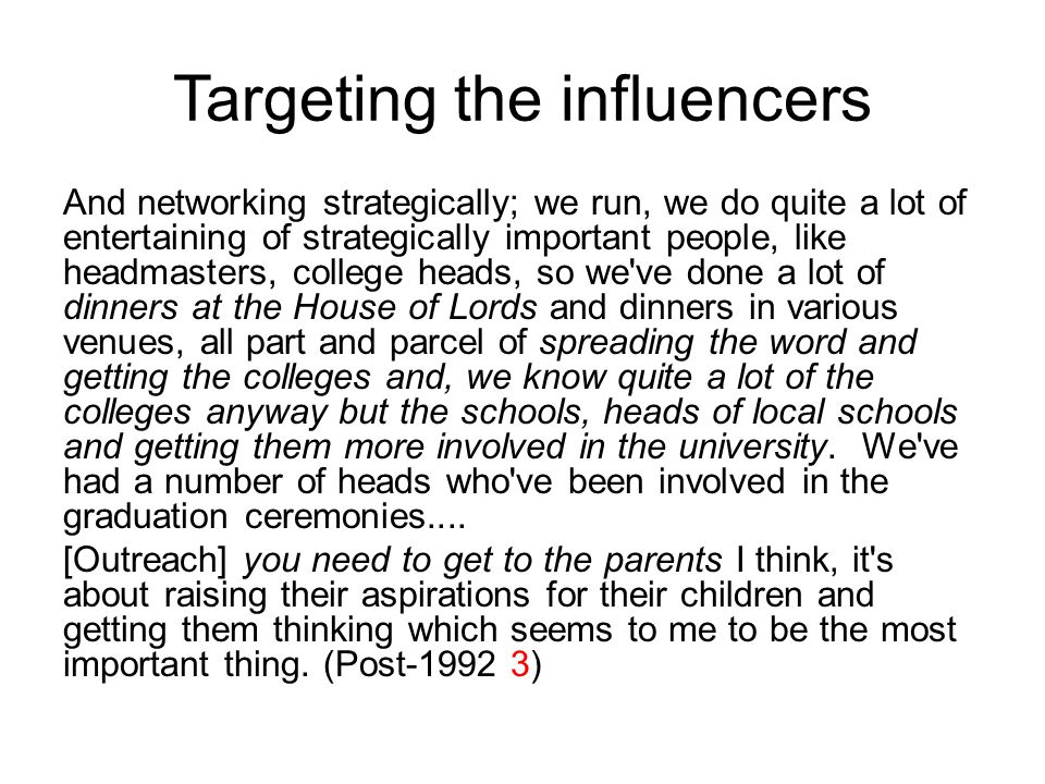 Targeting the influencers And networking strategically; we run, we do quite a lot of entertaining of strategically important people, like headmasters, college heads, so we ve done a lot of dinners at the House of Lords and dinners in various venues, all part and parcel of spreading the word and getting the colleges and, we know quite a lot of the colleges anyway but the schools, heads of local schools and getting them more involved in the university.