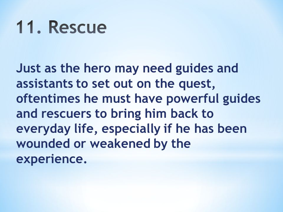 Just as the hero may need guides and assistants to set out on the quest, oftentimes he must have powerful guides and rescuers to bring him back to everyday life, especially if he has been wounded or weakened by the experience.
