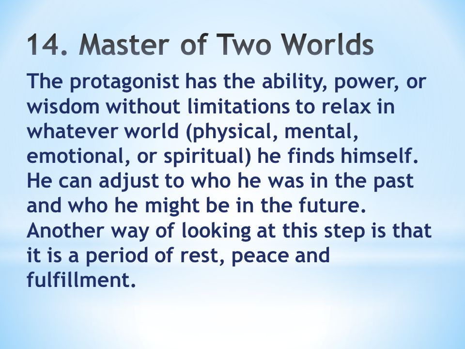 The protagonist has the ability, power, or wisdom without limitations to relax in whatever world (physical, mental, emotional, or spiritual) he finds himself.