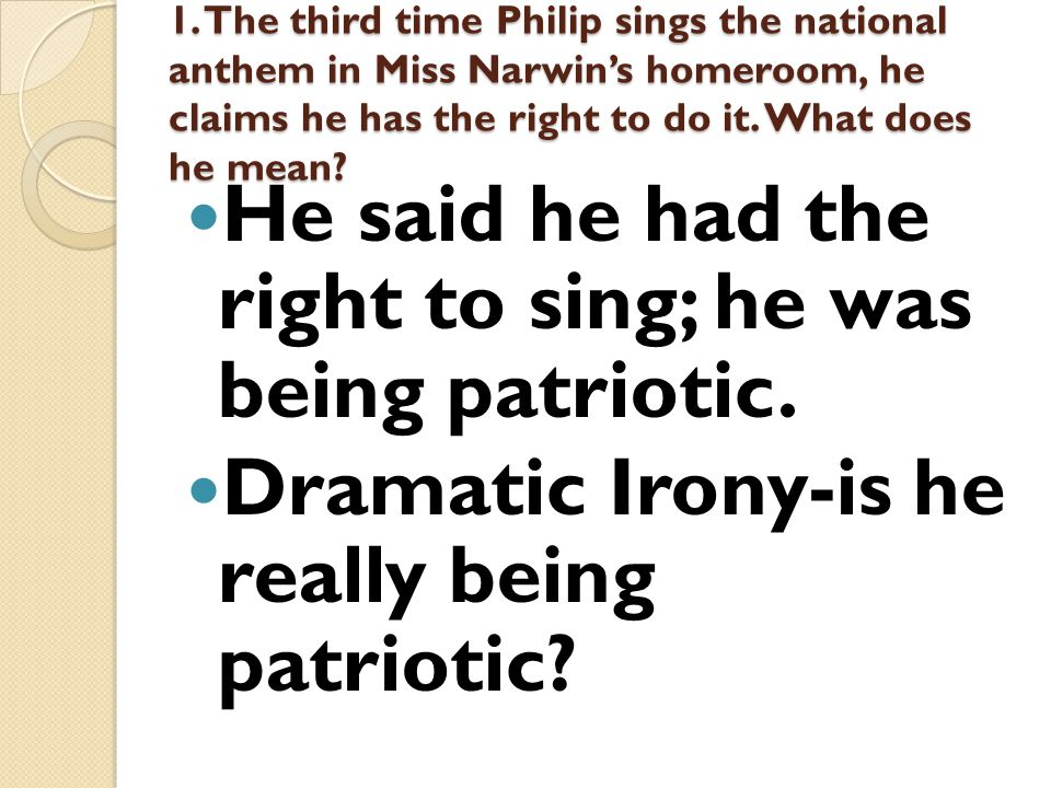 1. The third time Philip sings the national anthem in Miss Narwin's homeroom, he claims he has the right to do it. What does he mean? He said he had t
