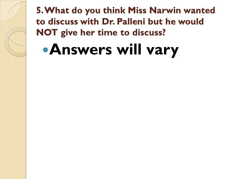 5. What do you think Miss Narwin wanted to discuss with Dr. Palleni but he would NOT give her time to discuss? Answers will vary