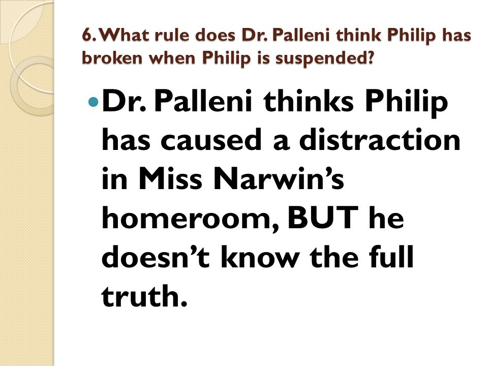 6. What rule does Dr. Palleni think Philip has broken when Philip is suspended? Dr. Palleni thinks Philip has caused a distraction in Miss Narwin's ho