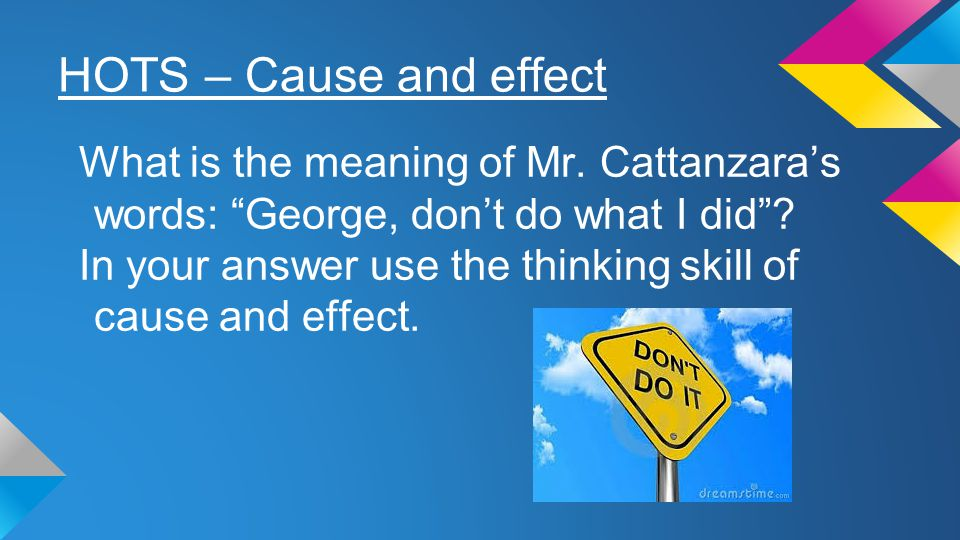 """HOTS – Cause and effect What is the meaning of Mr. Cattanzara's words: """"George, don't do what I did""""? In your answer use the thinking skill of cause a"""
