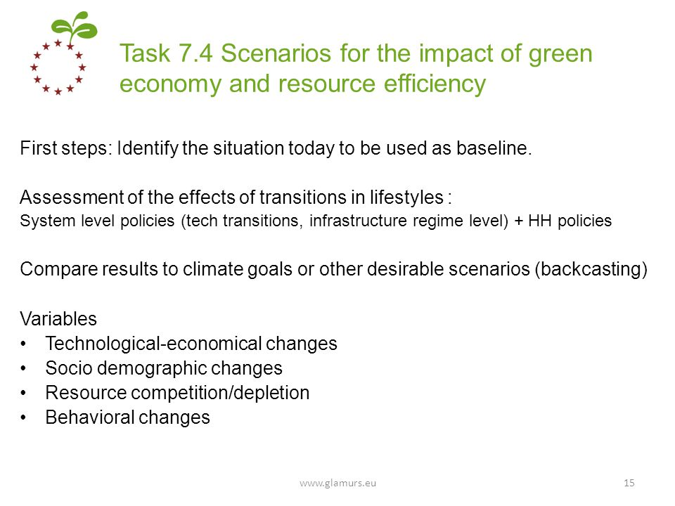 Task 7.4 Scenarios for the impact of green economy and resource efficiency First steps: Identify the situation today to be used as baseline. Assessmen