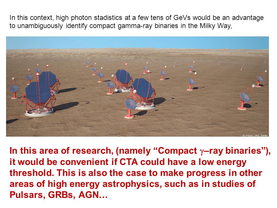 "In this area of research, (namely ""Compact  –ray binaries""), it would be convenient if CTA could have a low energy threshold. This is also the case t"