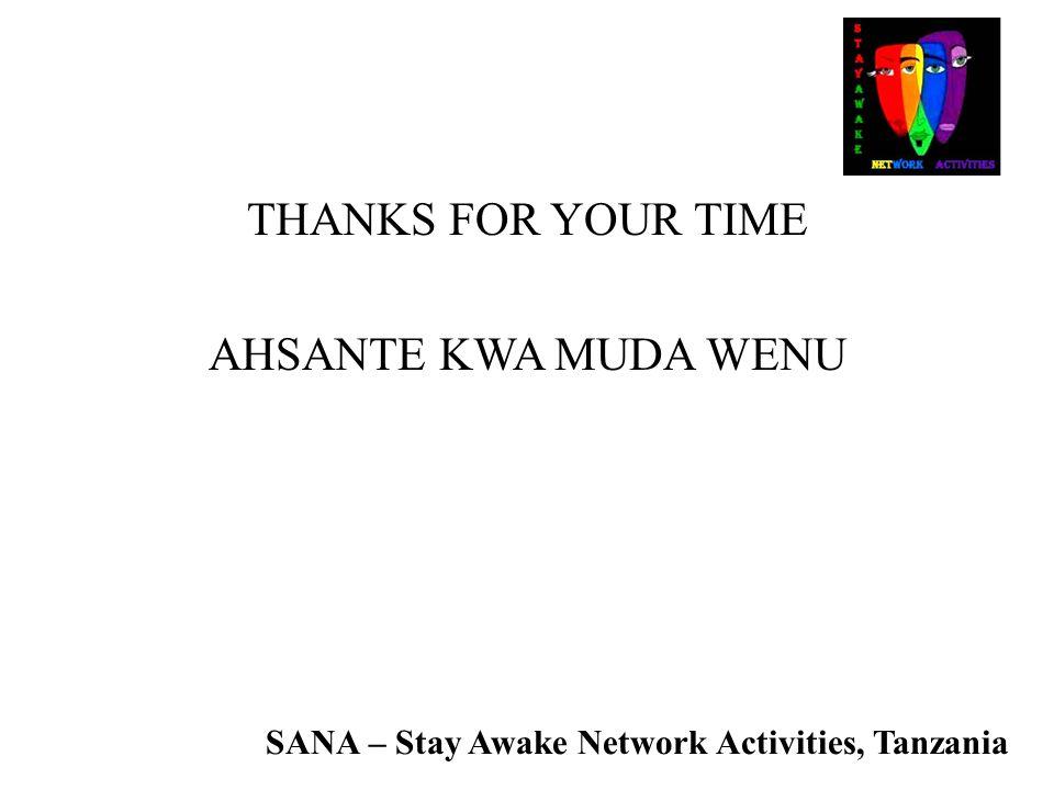 SANA – Stay Awake Network Activities, Tanzania THANKS FOR YOUR TIME AHSANTE KWA MUDA WENU