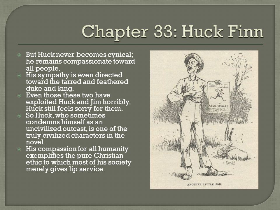  But Huck never becomes cynical; he remains compassionate toward all people.  His sympathy is even directed toward the tarred and feathered duke and