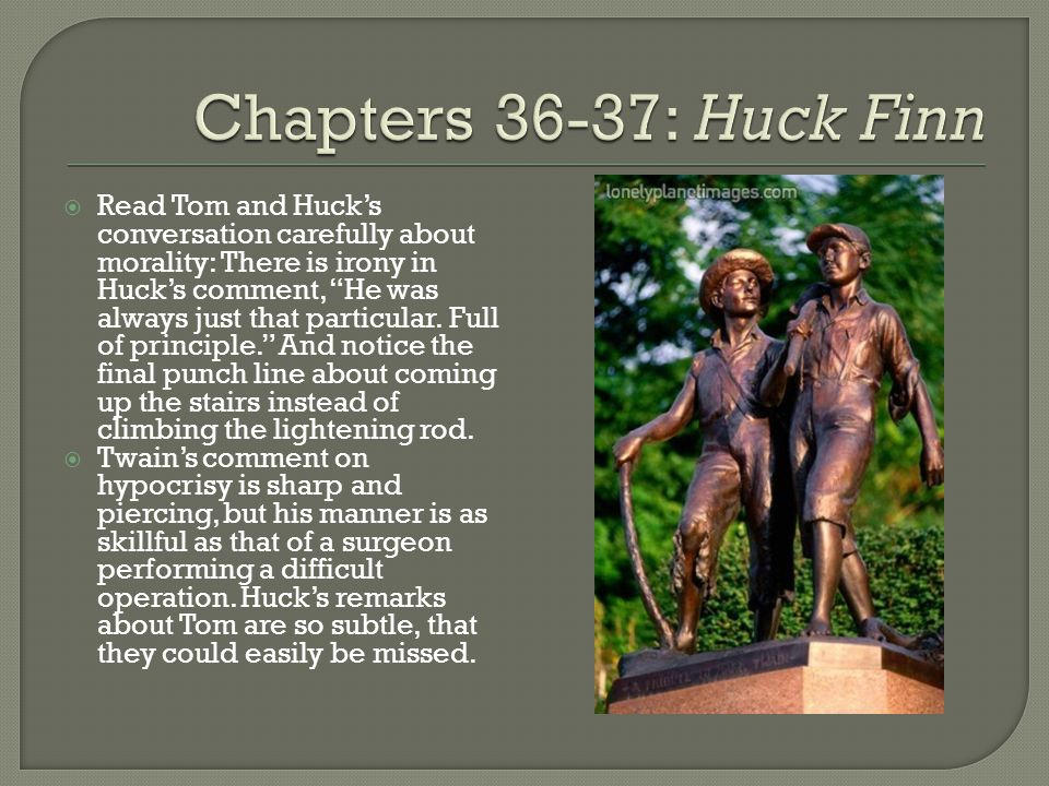" Read Tom and Huck's conversation carefully about morality: There is irony in Huck's comment, ""He was always just that particular. Full of principle."