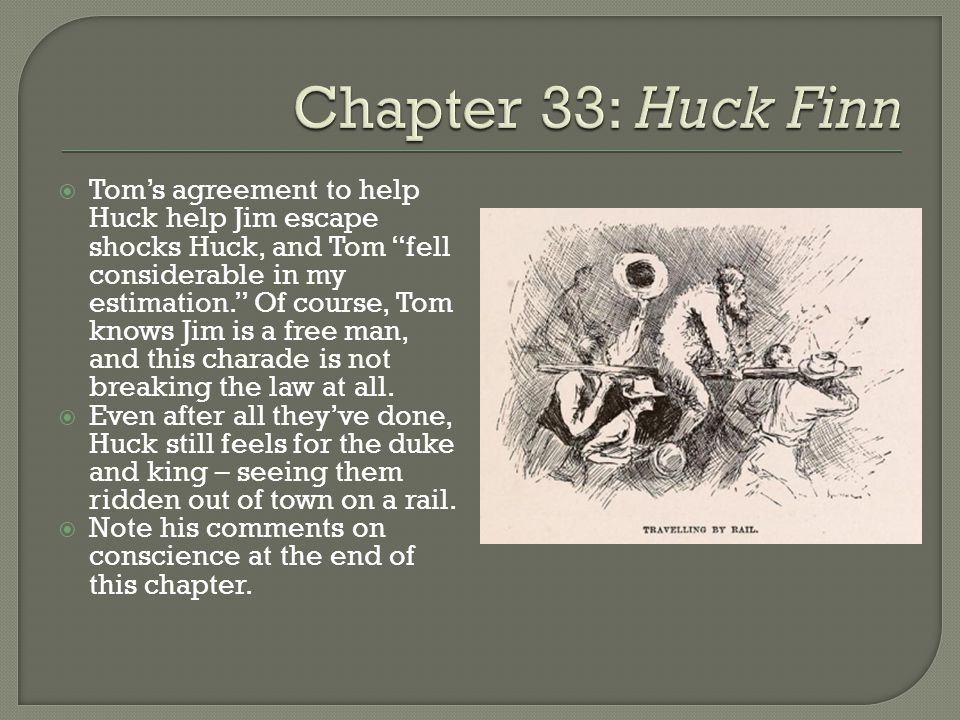  Tom's agreement to help Huck help Jim escape shocks Huck, and Tom fell considerable in my estimation. Of course, Tom knows Jim is a free man, and this charade is not breaking the law at all.