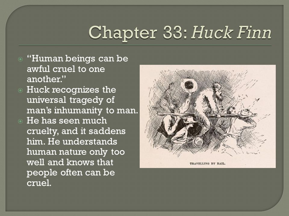 Human beings can be awful cruel to one another.  Huck recognizes the universal tragedy of man's inhumanity to man.
