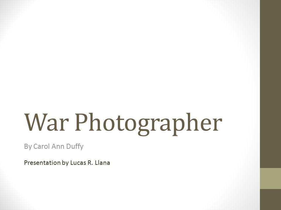 War Photographer By Carol Ann Duffy Presentation by Lucas R. Llana