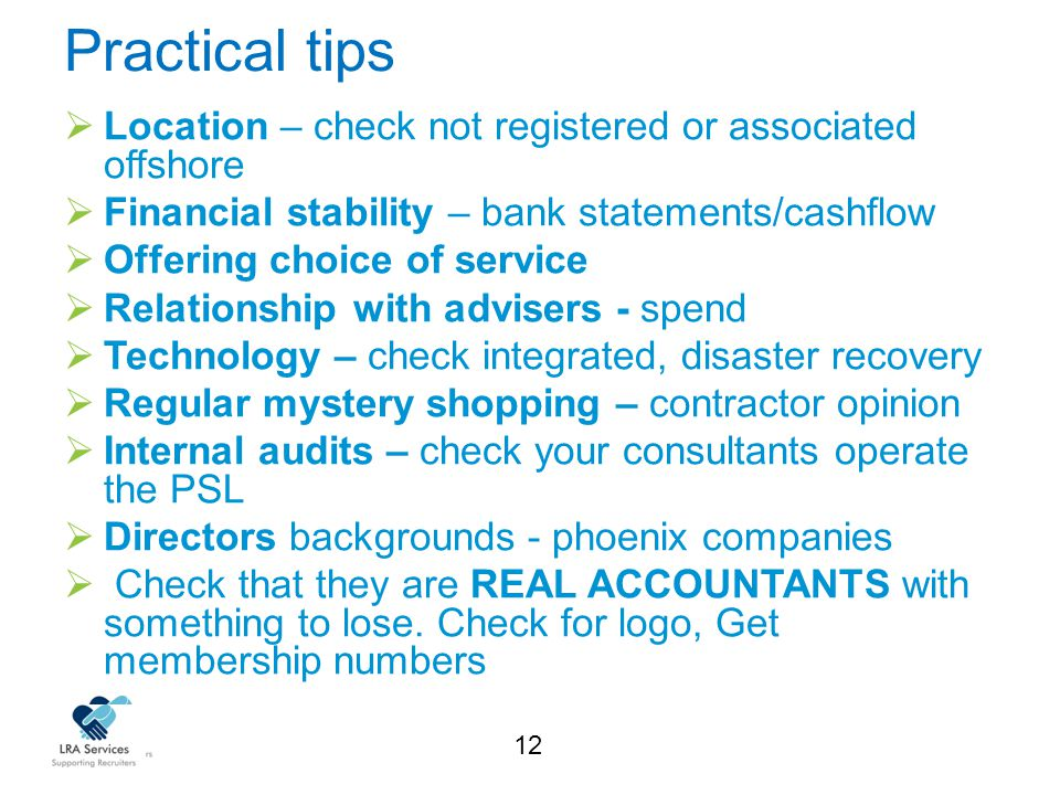 12 Practical tips  Location – check not registered or associated offshore  Financial stability – bank statements/cashflow  Offering choice of service  Relationship with advisers - spend  Technology – check integrated, disaster recovery  Regular mystery shopping – contractor opinion  Internal audits – check your consultants operate the PSL  Directors backgrounds - phoenix companies  Check that they are REAL ACCOUNTANTS with something to lose.