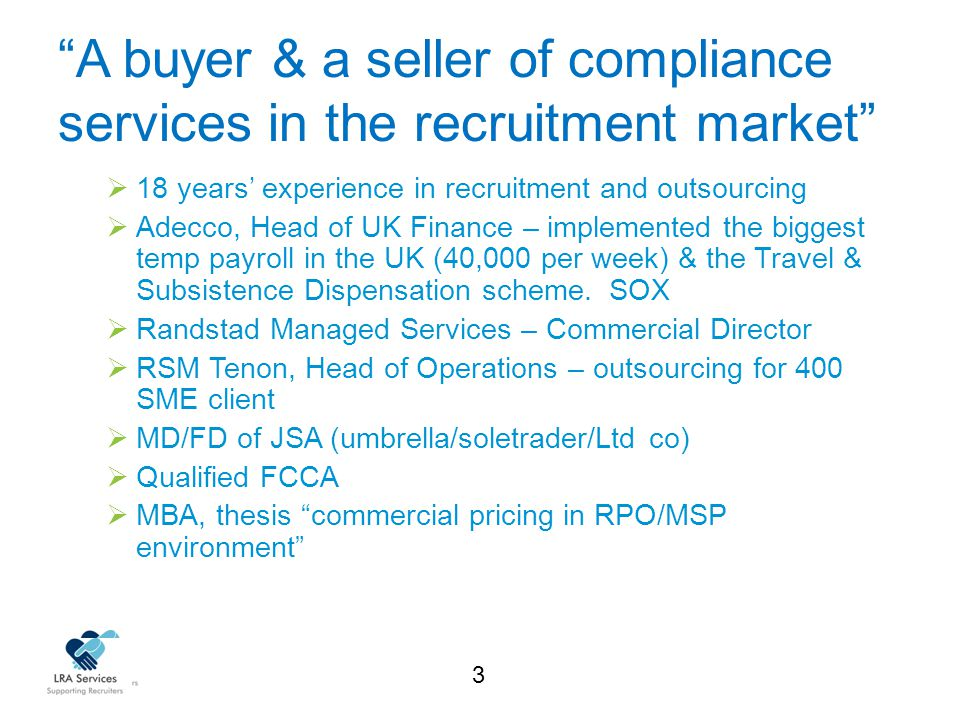 3 A buyer & a seller of compliance services in the recruitment market  18 years' experience in recruitment and outsourcing  Adecco, Head of UK Finance – implemented the biggest temp payroll in the UK (40,000 per week) & the Travel & Subsistence Dispensation scheme.