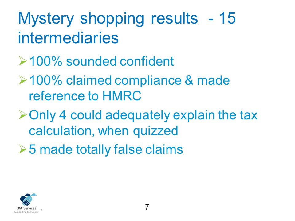 7 Mystery shopping results - 15 intermediaries  100% sounded confident  100% claimed compliance & made reference to HMRC  Only 4 could adequately explain the tax calculation, when quizzed  5 made totally false claims