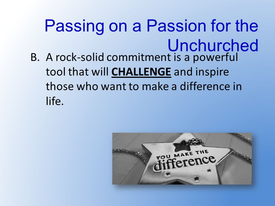 Passing on a Passion for the Unchurched B.A rock-solid commitment is a powerful tool that will CHALLENGE and inspire those who want to make a difference in life.