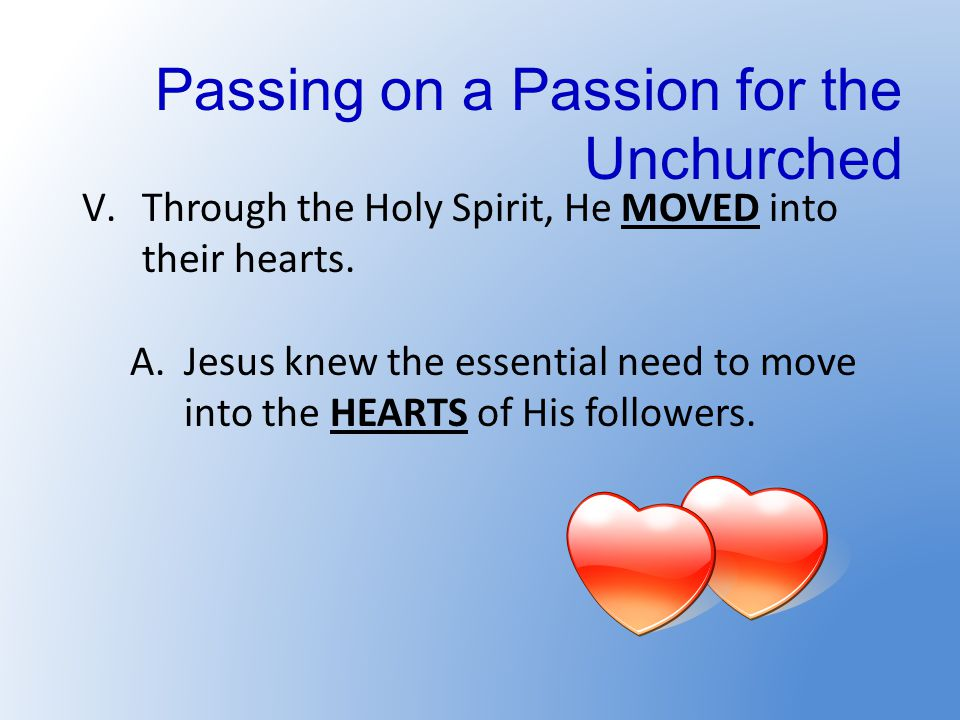 Passing on a Passion for the Unchurched V.Through the Holy Spirit, He MOVED into their hearts.