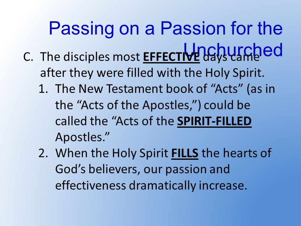 Passing on a Passion for the Unchurched C.The disciples most EFFECTIVE days came after they were filled with the Holy Spirit.