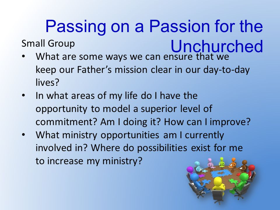 Passing on a Passion for the Unchurched Small Group What are some ways we can ensure that we keep our Father's mission clear in our day-to-day lives?