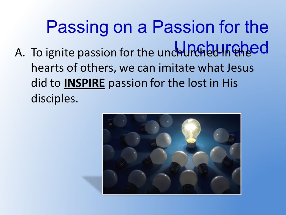 Passing on a Passion for the Unchurched A.To ignite passion for the unchurched in the hearts of others, we can imitate what Jesus did to INSPIRE passion for the lost in His disciples.