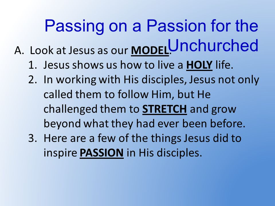Passing on a Passion for the Unchurched A.Look at Jesus as our MODEL.