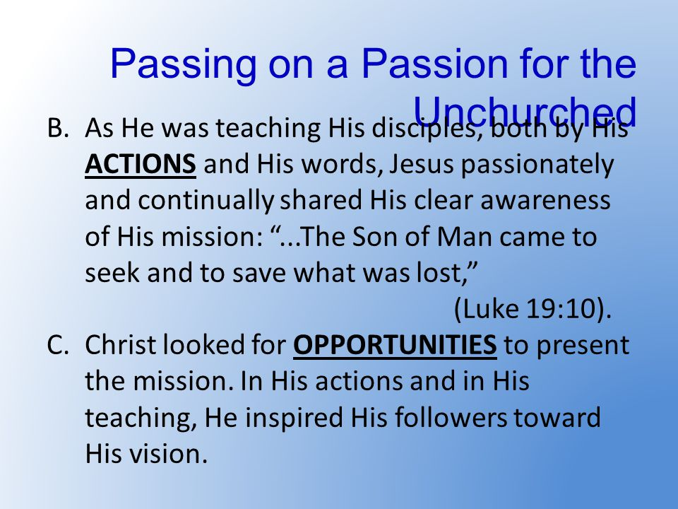 Passing on a Passion for the Unchurched B.As He was teaching His disciples, both by His ACTIONS and His words, Jesus passionately and continually shar