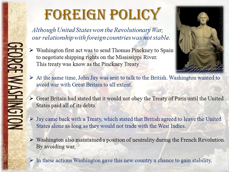 Foreign Policy  Washington first act was to send Thomas Pinckney to Spain to negotiate shipping rights on the Mississippi River. This treaty was know