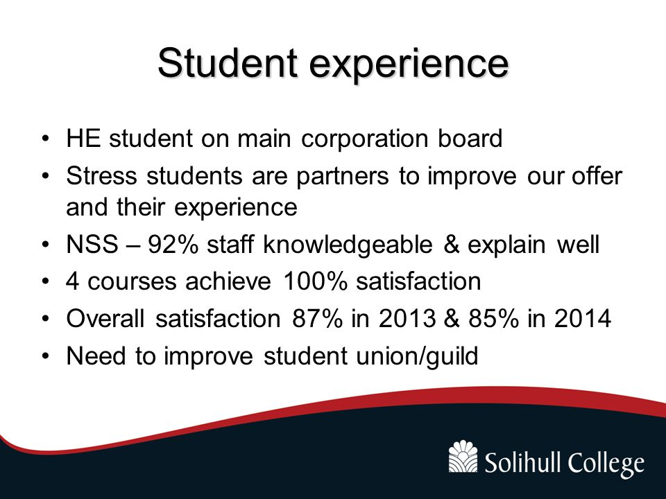 Student experience HE student on main corporation board Stress students are partners to improve our offer and their experience NSS – 92% staff knowled