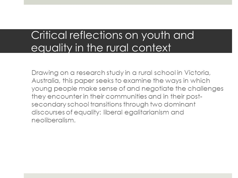 Critical reflections on youth and equality in the rural context Drawing on a research study in a rural school in Victoria, Australia, this paper seeks to examine the ways in which young people make sense of and negotiate the challenges they encounter in their communities and in their post- secondary school transitions through two dominant discourses of equality: liberal egalitarianism and neoliberalism.