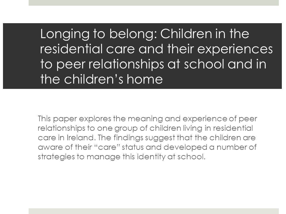 Longing to belong: Children in the residential care and their experiences to peer relationships at school and in the children's home This paper explores the meaning and experience of peer relationships to one group of children living in residential care in Ireland.