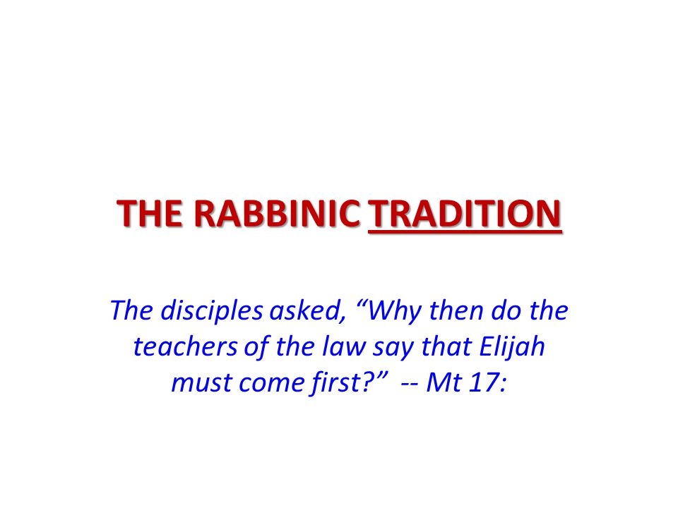 "THE RABBINIC TRADITION The disciples asked, ""Why then do the teachers of the law say that Elijah must come first?"" -- Mt 17:"