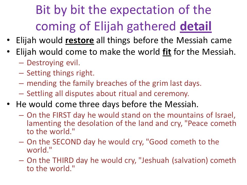 Bit by bit the expectation of the coming of Elijah gathered detail Elijah would restore all things before the Messiah came Elijah would come to make t