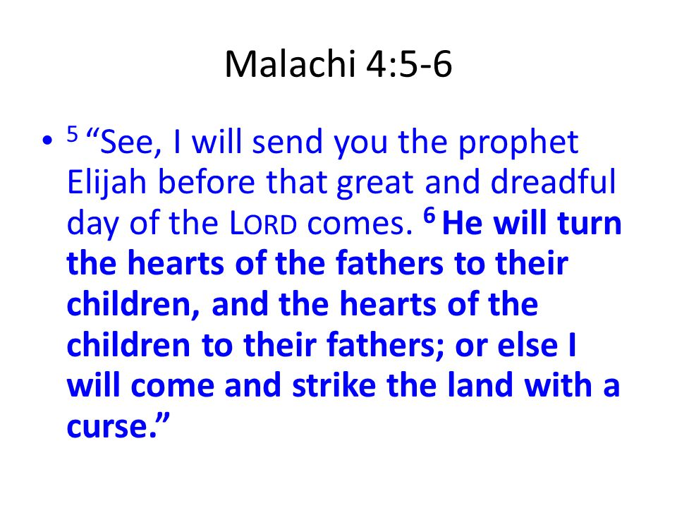 "Malachi 4:5-6 5 ""See, I will send you the prophet Elijah before that great and dreadful day of the L ORD comes. 6 He will turn the hearts of the fathe"