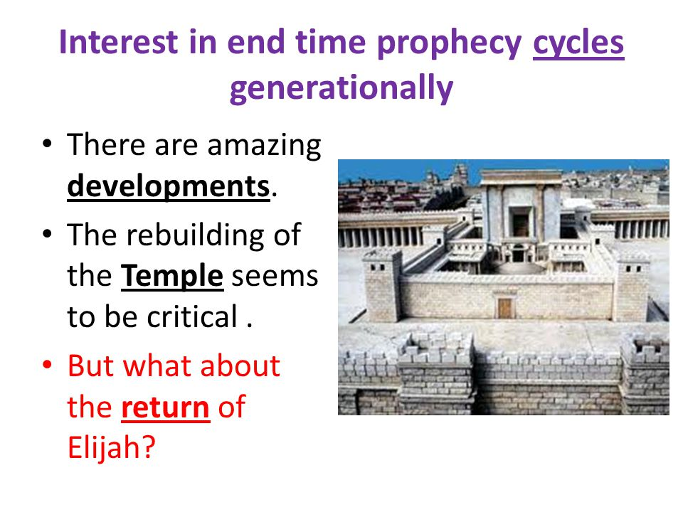 Interest in end time prophecy cycles generationally There are amazing developments. The rebuilding of the Temple seems to be critical. But what about