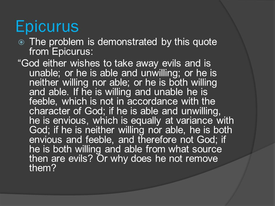"""Epicurus  The problem is demonstrated by this quote from Epicurus: """"God either wishes to take away evils and is unable; or he is able and unwilling;"""