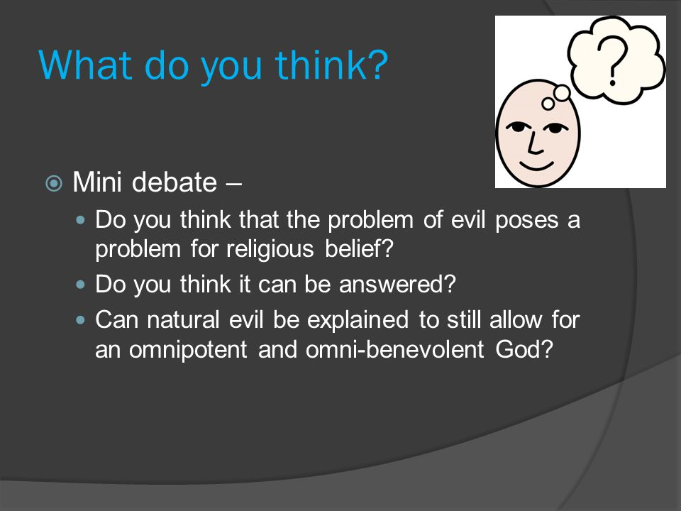 What do you think?  Mini debate – Do you think that the problem of evil poses a problem for religious belief? Do you think it can be answered? Can na